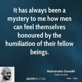It has always been a mystery to me how men can feel themselves honoured by the humiliation of their fellow beings.
