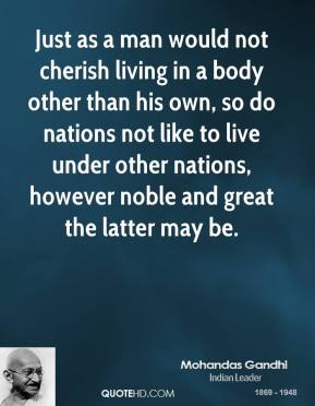 Just as a man would not cherish living in a body other than his own, so do nations not like to live under other nations, however noble and great the latter may be.