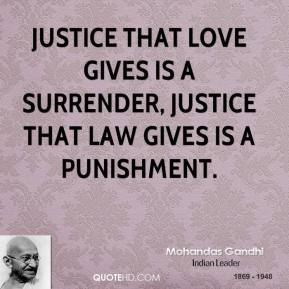 Mohandas Gandhi - Justice that love gives is a surrender, justice that law gives is a punishment.