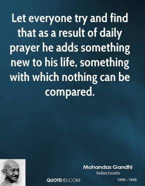 Mohandas Gandhi - Let everyone try and find that as a result of daily prayer he adds something new to his life, something with which nothing can be compared.