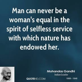 Man can never be a woman's equal in the spirit of selfless service with which nature has endowed her.