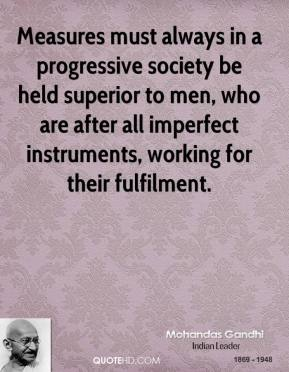 Measures must always in a progressive society be held superior to men, who are after all imperfect instruments, working for their fulfilment.