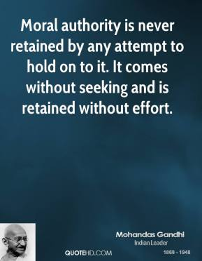 Mohandas Gandhi - Moral authority is never retained by any attempt to hold on to it. It comes without seeking and is retained without effort.