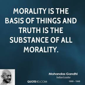 Mohandas Gandhi - Morality is the basis of things and truth is the substance of all morality.