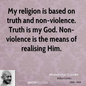 My religion is based on truth and non-violence. Truth is my God. Non-violence is the means of realising Him.