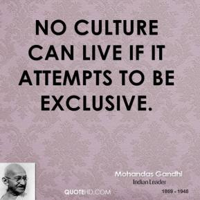 No culture can live if it attempts to be exclusive.