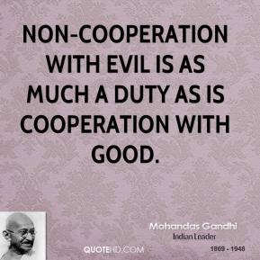 Mohandas Gandhi - Non-cooperation with evil is as much a duty as is cooperation with good.