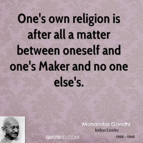 Mohandas Gandhi - One's own religion is after all a matter between oneself and one's Maker and no one else's.