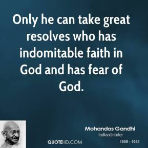 Only he can take great resolves who has indomitable faith in God and has fear of God.