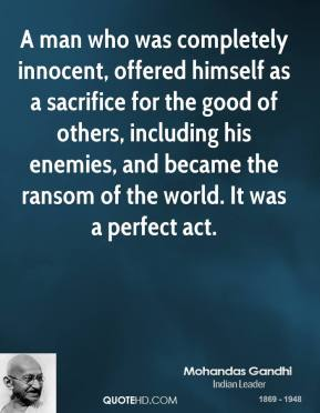 Mohandas Gandhi - A man who was completely innocent, offered himself as a sacrifice for the good of others, including his enemies, and became the ransom of the world. It was a perfect act.
