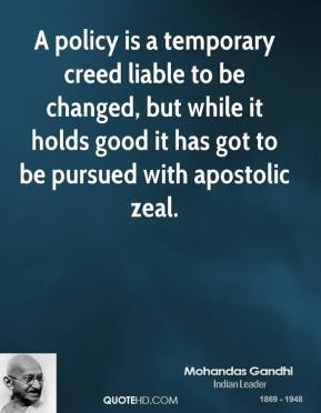 A policy is a temporary creed liable to be changed, but while it holds good it has got to be pursued with apostolic zeal.