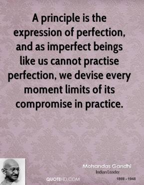 Mohandas Gandhi - A principle is the expression of perfection, and as imperfect beings like us cannot practise perfection, we devise every moment limits of its compromise in practice.