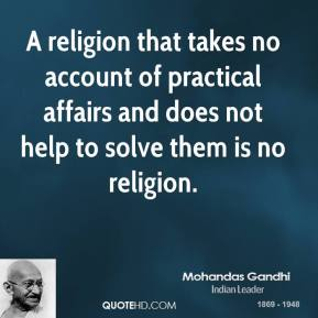 A religion that takes no account of practical affairs and does not help to solve them is no religion.