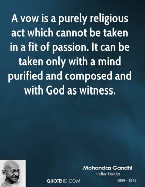Mohandas Gandhi - A vow is a purely religious act which cannot be taken in a fit of passion. It can be taken only with a mind purified and composed and with God as witness.