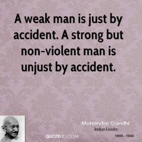 A weak man is just by accident. A strong but non-violent man is unjust by accident.