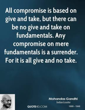All compromise is based on give and take, but there can be no give and take on fundamentals. Any compromise on mere fundamentals is a surrender. For it is all give and no take.