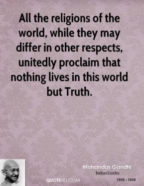 All the religions of the world, while they may differ in other respects, unitedly proclaim that nothing lives in this world but Truth.