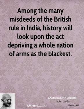 Mohandas Gandhi - Among the many misdeeds of the British rule in India, history will look upon the act depriving a whole nation of arms as the blackest.