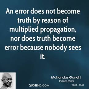Mohandas Gandhi - An error does not become truth by reason of multiplied propagation, nor does truth become error because nobody sees it.