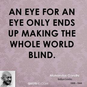 Mohandas Gandhi - An eye for an eye only ends up making the whole world blind.