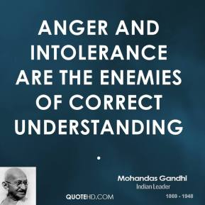 Mohandas Gandhi - Anger and intolerance are the enemies of correct understanding.
