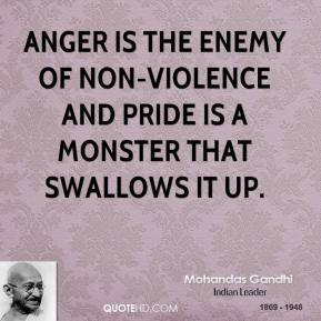 Mohandas Gandhi - Anger is the enemy of non-violence and pride is a monster that swallows it up.