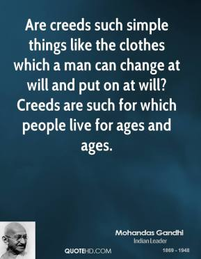 Are creeds such simple things like the clothes which a man can change at will and put on at will? Creeds are such for which people live for ages and ages.