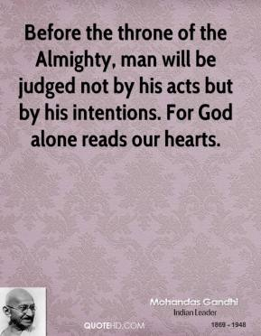 Mohandas Gandhi - Before the throne of the Almighty, man will be judged not by his acts but by his intentions. For God alone reads our hearts.