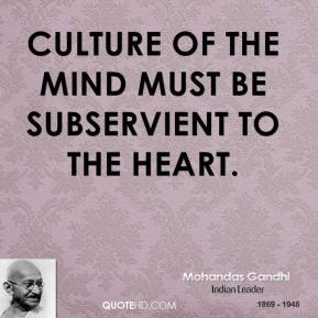 Mohandas Gandhi - Culture of the mind must be subservient to the heart.