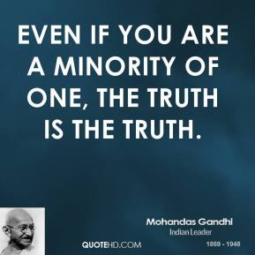 Mohandas Gandhi - Even if you are a minority of one, the truth is the truth.