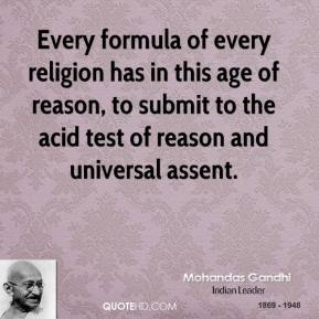 Every formula of every religion has in this age of reason, to submit to the acid test of reason and universal assent.