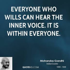 Mohandas Gandhi - Everyone who wills can hear the inner voice. It is within everyone.