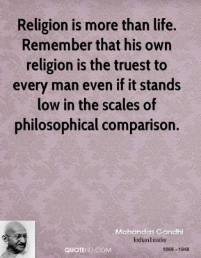 Religion is more than life. Remember that his own religion is the truest to every man even if it stands low in the scales of philosophical comparison.