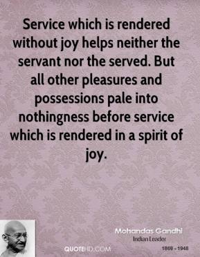 Mohandas Gandhi - Service which is rendered without joy helps neither the servant nor the served. But all other pleasures and possessions pale into nothingness before service which is rendered in a spirit of joy.