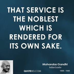 Mohandas Gandhi - That service is the noblest which is rendered for its own sake.