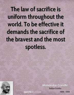 The law of sacrifice is uniform throughout the world. To be effective it demands the sacrifice of the bravest and the most spotless.
