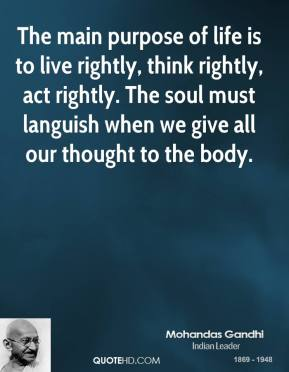 The main purpose of life is to live rightly, think rightly, act rightly. The soul must languish when we give all our thought to the body.