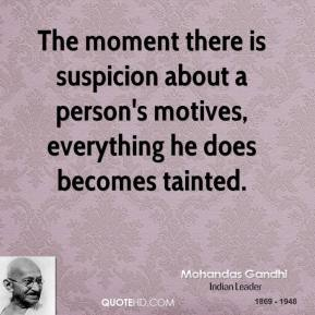 Mohandas Gandhi - The moment there is suspicion about a person's motives, everything he does becomes tainted.