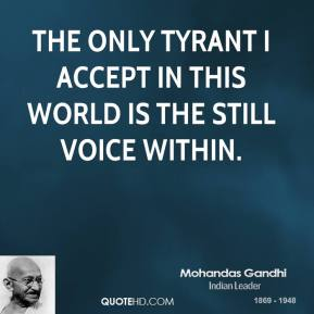 Mohandas Gandhi - The only tyrant I accept in this world is the still voice within.