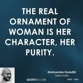 Mohandas Gandhi - The real ornament of woman is her character, her purity.