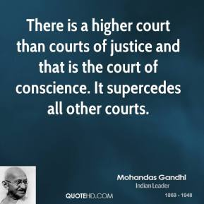 Mohandas Gandhi - There is a higher court than courts of justice and that is the court of conscience. It supercedes all other courts.