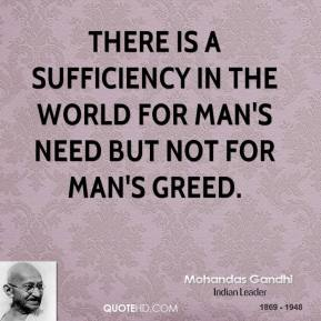 There is a sufficiency in the world for man's need but not for man's greed.