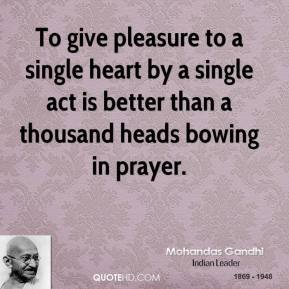 Mohandas Gandhi - To give pleasure to a single heart by a single act is better than a thousand heads bowing in prayer.