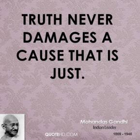 Mohandas Gandhi - Truth never damages a cause that is just.