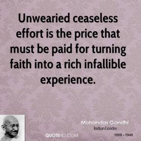 Mohandas Gandhi - Unwearied ceaseless effort is the price that must be paid for turning faith into a rich infallible experience.