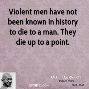 Violent men have not been known in history to die to a man. They die up to a point.
