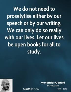 We do not need to proselytise either by our speech or by our writing. We can only do so really with our lives. Let our lives be open books for all to study.
