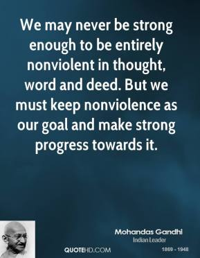 Mohandas Gandhi - We may never be strong enough to be entirely nonviolent in thought, word and deed. But we must keep nonviolence as our goal and make strong progress towards it.