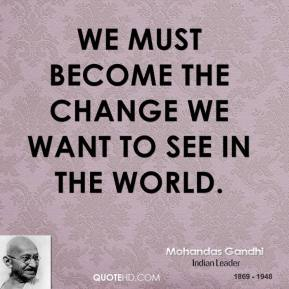 We must become the change we want to see in the world.