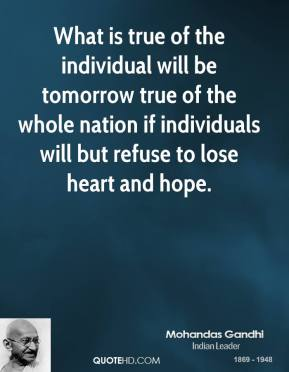 What is true of the individual will be tomorrow true of the whole nation if individuals will but refuse to lose heart and hope.